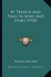 By Trench and Trail in Song and Story (1918) by Trench and Trail in Song and Story (1918) by Angus MacKay