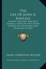 The Life of John A. Rawlins: Lawyer, Assistant Adjutant-General, Chief of Staff, Major General of Volunteers and Secretary of War by James Harrison Wilson