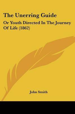 The Unerring Guide: Or Youth Directed In The Journey Of Life (1862) by John Smith image