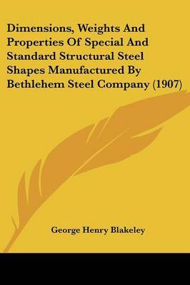 Dimensions, Weights and Properties of Special and Standard Structural Steel Shapes Manufactured by Bethlehem Steel Company (1907) by George Henry Blakeley image