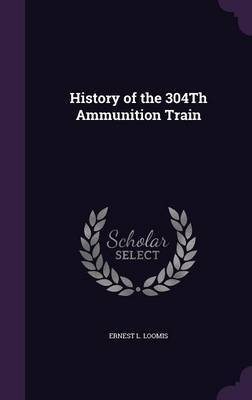 History of the 304th Ammunition Train by Ernest L Loomis image