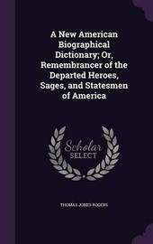 A New American Biographical Dictionary; Or, Remembrancer of the Departed Heroes, Sages, and Statesmen of America by Thomas Jones Rogers image