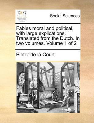Fables Moral and Political, with Large Explications. Translated from the Dutch. in Two Volumes. Volume 1 of 2 by Pieter De La Court image