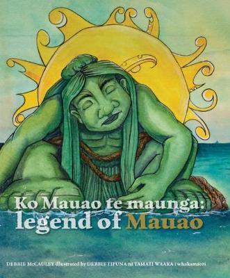 Ko Mauao te Maunga: Legend of Mauao by Debbie McCauley