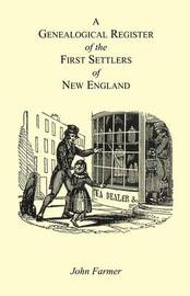 A Genealogical Register of the First Settlers of New England Containing an Alphabetical List of the Governours, Deputy Governours, Assistants or Counsellors, and Ministers of the Gospel in the Several Colonies, from 1620 to 1692; Graduates of Harvard Col by John Farmer