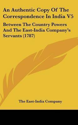 An Authentic Copy of the Correspondence in India V5: Between the Country Powers and the East-India Company's Servants (1787) by East-India Company The East-India Company
