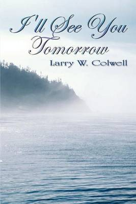 I'LL See You Tomorrow by Larry W. Colwell