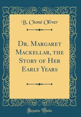 Dr. Margaret Mackellar, the Story of Her Early Years (Classic Reprint) by B Chone Oliver image