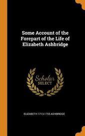 Some Account of the Forepart of the Life of Elizabeth Ashbridge by Elizabeth 1713-1755 Ashbridge