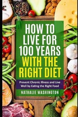 How to Live for 100 Years With The right Diet by Nathalie Washington