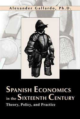 Spanish Economics in the Sixteenth Century: Theory, Policy, and Practice by Alexander Gallardo