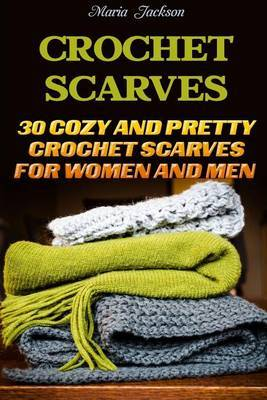 Crochet Scarves: 30 Cozy and Pretty Crochet Scarves for Women and Men: ( Learn to Read Crochet Patterns, Charts, and Graphs, Beginner's Crochet Guide) by Maria Jackson