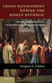Crisis Management during the Roman Republic by Gregory K. Golden