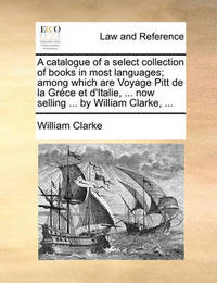 A Catalogue of a Select Collection of Books in Most Languages; Among Which Are Voyage Pitt de La Grce Et D'Italie, ... Now Selling ... by William Clarke, ... by William Clarke