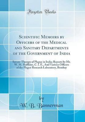 Scientific Memoirs by Officers of the Medical and Sanitary Departments of the Government of India by W.B. Bannerman