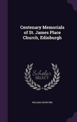 Centenary Memorials of St. James Place Church, Edinburgh by William Crawford