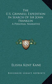 The U.S. Grinnell Expedition in Search of Sir John Franklin: A Personal Narrative by Elisha Kent Kane