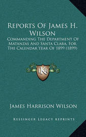 Reports of James H. Wilson: Commanding the Department of Matanzas and Santa Clara, for the Calendar Year of 1899 (1899) by James Harrison Wilson