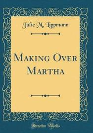Making Over Martha (Classic Reprint) by Julie M Lippmann image