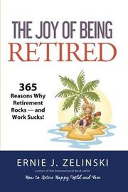 The Joy of Being Retired by Ernie J Zelinski