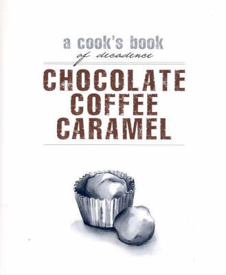 Chocolate, Coffee, Caramel: A Cook's Book of Decadence image