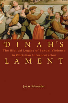 Dinah's Lament: The Biblical Legacy of Sexual Violence in Christian Interpretation by Joy A. Schroeder