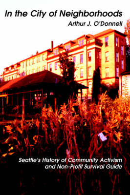 In the City of Neighborhoods: Seattle's History of Community Activism and Non-Profit Survival Guide by Arthur J O'Donnell