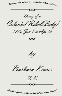 Diary of a Colonial Rebel (Lady) 1775, Jan 1 to Apr 15 by Barbara Kesser