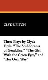 Three Plays by Clyde Fitch: The Stubborness of Geraldine, the Girl with the Green Eyes, and Her Own Way by Clyde Fitch