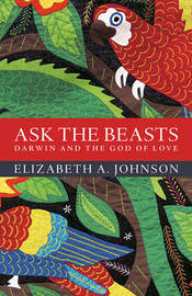 Ask the Beasts: Darwin and the God of Love by Elizabeth A Johnson