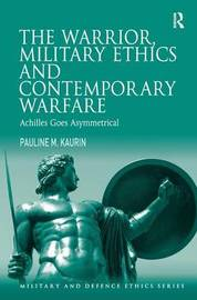 The Warrior, Military Ethics and Contemporary Warfare by Pauline M. Kaurin