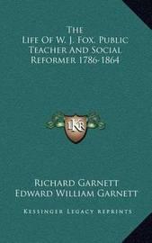 The Life of W. J. Fox, Public Teacher and Social Reformer 1786-1864 by Dr.Richard Garnett