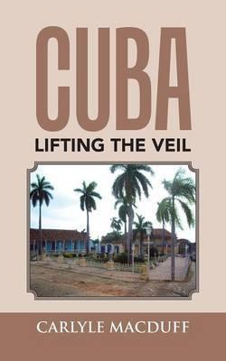 Cuba Lifting the Veil by Carlyle Macduff