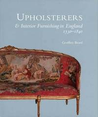 Upholsterers and Interior Furnishing in England, 1530-1840 by Geoffrey Beard