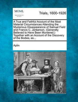 A True and Faithful Account of the Most Material Circumstances Attending the Mysterious Disappearance of Samuel Field and Francis C. Jenkerson, (Generally Believed to Have Been Murdered.) Together with an Account of the Discovery of the Bodies, As... by Aplin