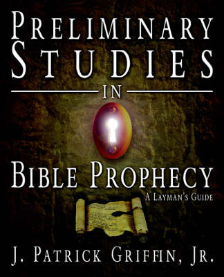 Preliminary Studies in Bible Prophecy, a Laymans Guide by J Patrick Griffin, Jr. image