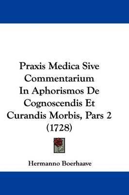 Praxis Medica Sive Commentarium In Aphorismos De Cognoscendis Et Curandis Morbis, Pars 2 (1728) by Hermanno Boerhaave image