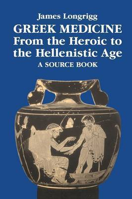 Greek Medicine from the Heroic to the Hellenistic Age by James Longrigg