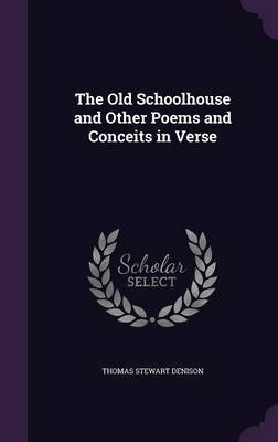 The Old Schoolhouse and Other Poems and Conceits in Verse by Thomas Stewart Denison