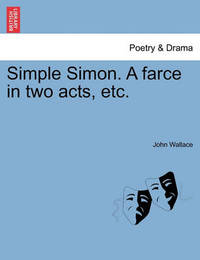 Simple Simon. a Farce in Two Acts, Etc. by John Wallace
