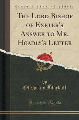 The Lord Bishop of Exeter's Answer to Mr. Hoadly's Letter (Classic Reprint) by Offspring Blackall