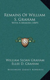 Remains of William S. Graham: With a Memoir (1849) by Ellee D Graham
