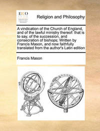 A Vindication of the Church of England, and of the Lawful Ministry Thereof by Francis Mason