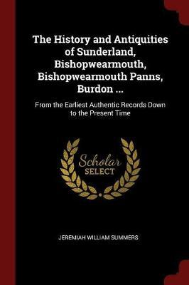 The History and Antiquities of Sunderland, Bishopwearmouth, Bishopwearmouth Panns, Burdon ... by Jeremiah William Summers
