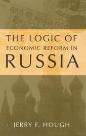 Logic of Economic Reform in Russia Pb by Jerry F Hough