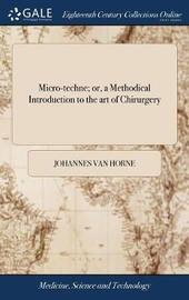Micro-Techne; Or, a Methodical Introduction to the Art of Chirurgery by Johannes Van Horne image