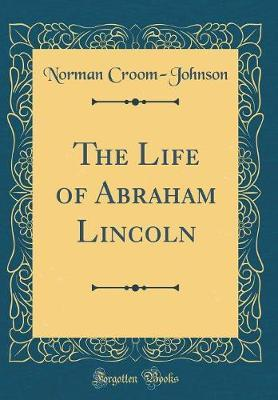 The Life of Abraham Lincoln (Classic Reprint) by Norman Croom-Johnson image