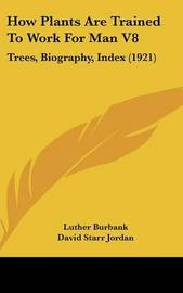 How Plants Are Trained to Work for Man V8: Trees, Biography, Index (1921) by Luther Burbank