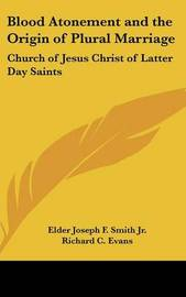 Blood Atonement and the Origin of Plural Marriage: Church of Jesus Christ of Latter Day Saints by Elder Joseph F. Smith Jr