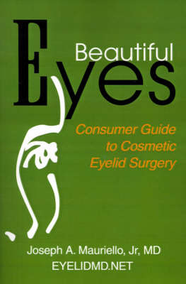 Beautiful Eyes: Consumer Guide to Cosmetic Eyelid Surgery by Joseph A Mauriello, Jr., M.D. (Cosmetic Eyelid and Facial Rejuvenation Center, Summit; Consultant, Oculoplastic Surgery, Overlook Hospital, Summit; Cl